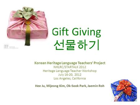 Gift Giving 선물하기 Korean Heritage Language Teachers' Project NHLRC/STARTALK 2012 Heritage Language Teacher Workshop July 16-20, 2012 Los Angeles, California.
