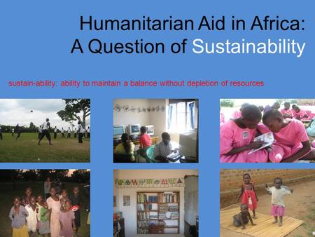 Humanitarian Aid in Africa: A Question of Sustainability sustain-ability: ability to maintain a balance without depletion of resources.