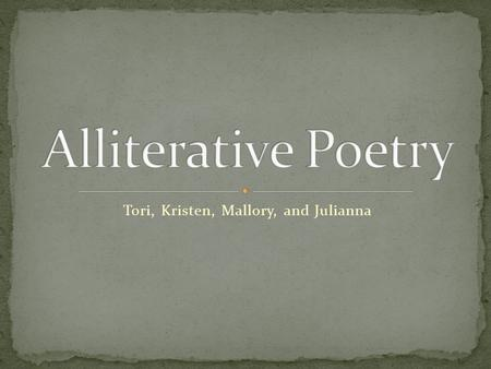 Tori, Kristen, Mallory, and Julianna. Modern Alliterative Poetry: Alliteration: The repetition of similar sounds in a series of words or phrases Assonance.