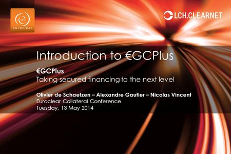 €GCPlus Taking secured financing to the next level Olivier de Schaetzen – Alexandre Gautier – Nicolas Vincent Euroclear Collateral Conference Tuesday,