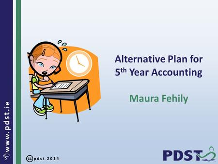 Pdst 2014  www. pdst. ie Alternative Plan for 5 th Year Accounting Maura Fehily.