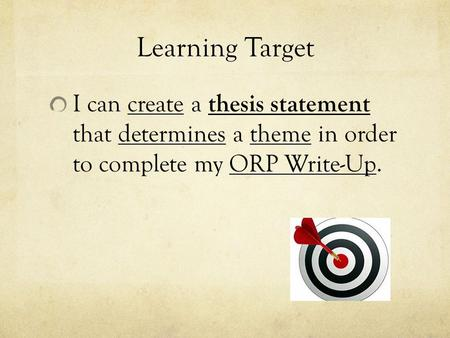 Learning Target I can create a thesis statement that determines a theme in order to complete my ORP Write-Up.