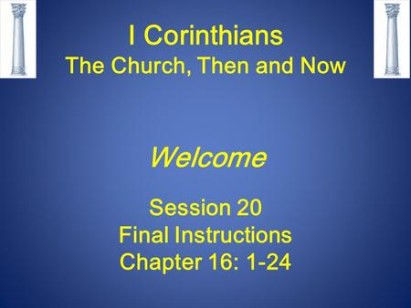 I Corinthians The Church, Then and Now Welcome Session 20 Final Instructions Chapter 16: 1-24.