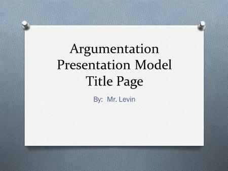 Argumentation Presentation Model Title Page By: Mr. Levin.