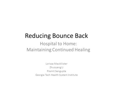Reducing Bounce Back Lorissa MacAllister Zhuoyang Li Pramit Sengupta Georgia Tech Health System Institute Hospital to Home: Maintaining Continued Healing.