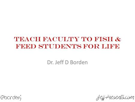 Teach Faculty To Fish & Feed Students For Life Dr. Jeff D Borden.