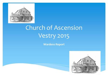 Church of Ascension Vestry 2015 Wardens Report. Our core purpose as the Parish of the Church of the Ascension is to inspire and nurture friendship with.