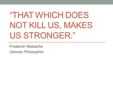 """THAT WHICH DOES NOT KILL US, MAKES US STRONGER."" Frederich Nietzsche German Philosopher."