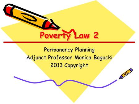 Poverty Law 2 Permanency Planning Adjunct Professor Monica Bogucki 2013 Copyright.