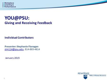 YOU@PSU: Giving and Receiving Feedback Individual Contributors Presenter: Stephanie Flanagan slm114@psu.edu; 814-863-4614  January 2015.