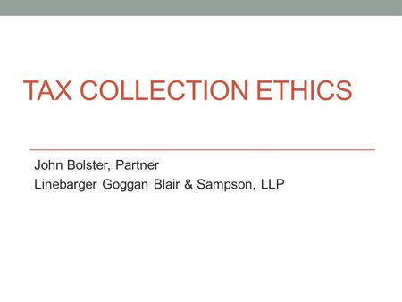 TAX COLLECTION ETHICS John Bolster, Partner Linebarger Goggan Blair & Sampson, LLP.