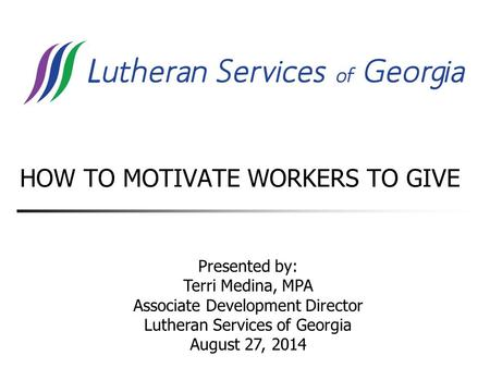 HOW TO MOTIVATE WORKERS TO GIVE Presented by: Terri Medina, MPA Associate Development Director Lutheran Services of Georgia August 27, 2014.