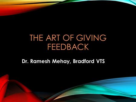 THE ART OF GIVING FEEDBACK Dr. Ramesh Mehay, Bradford VTS.