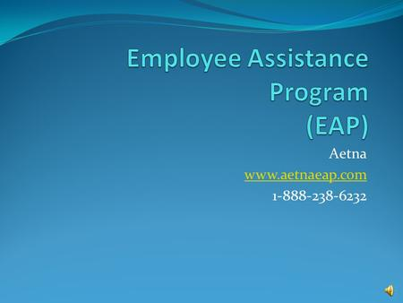 Aetna www.aetnaeap.com 1-888-238-6232. What is EAP? 1.The Aetna Employee Assistance Program is for active, benefits eligible employees 2.Helps employees.