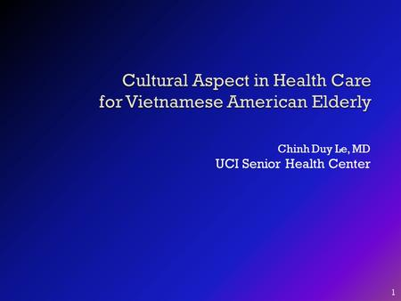 Chinh Duy Le, MD UCI Senior Health Center 1. Objectives:  1. To raise awareness of cultural affects in health care for Vietnamese American seniors. 