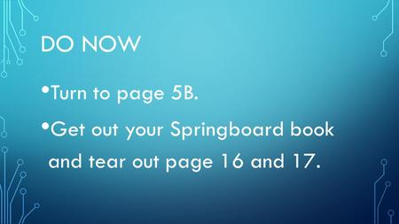 DO NOW Turn to page 5B. Get out your Springboard book and tear out page 16 and 17.