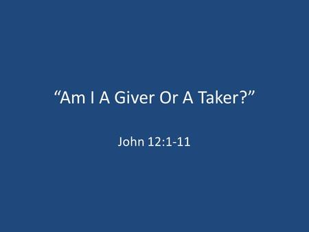 """Am I A Giver Or A Taker?"" John 12:1-11. God, ""Be A Giver."" Acts 20:35; Luke 6:38 Romans 13:8; Hebrews 13:16 ""My father said there were two kinds of people."