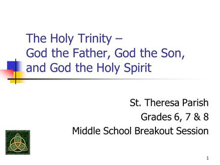 1 The Holy Trinity – God the Father, God the Son, and God the Holy Spirit St. Theresa Parish Grades 6, 7 & 8 Middle School Breakout Session.