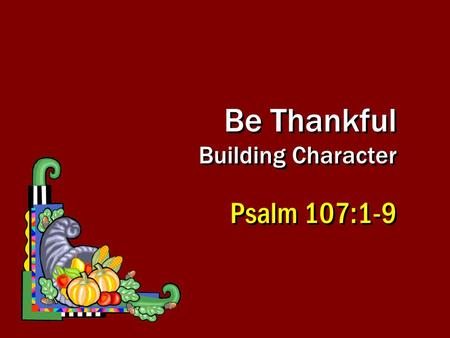 Be Thankful Building Character Psalm 107:1-9. 2 Ugly sin of human pride, wisdom, indulgence and calloused heart, Rom 1:21; 2 Tim 3:2Ugly sin of human.