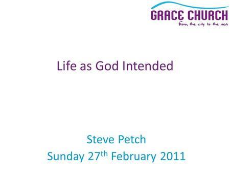 Steve Petch Sunday 27 th February 2011 Life as God Intended.