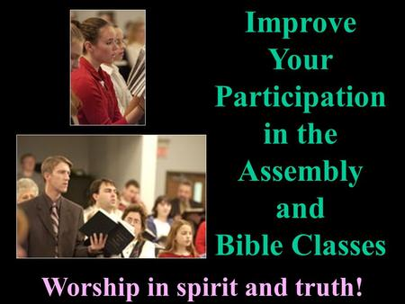 Worship in spirit and truth! Improve Your Participation in the Assembly and Bible Classes.