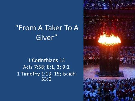 """From A Taker To A Giver"" 1 Corinthians 13 Acts 7:58; 8:1, 3; 9:1 1 Timothy 1:13, 15; Isaiah 53:6."