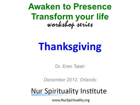 Thanksgiving Awaken to Presence Transform your life workshop series www.NurSpirituality.org Dr. Eren Tatari December 2012, Orlando.