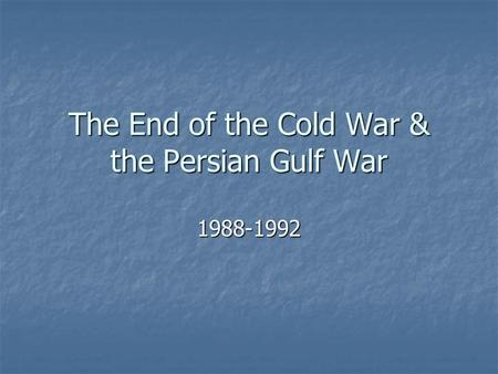 The End of the Cold War & the Persian Gulf War 1988-1992.