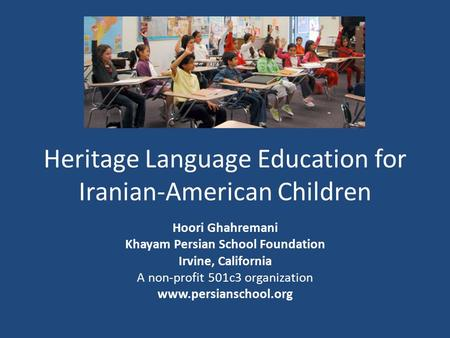 Heritage Language Education for Iranian-American Children Hoori Ghahremani Khayam Persian School Foundation Irvine, California A non-profit 501c3 organization.