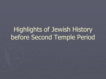 Highlights of Jewish History before Second Temple Period.