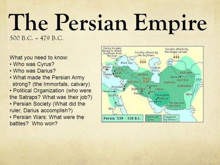 The Persian Empire 500 B.C. – 479 B.C. What you need to know: Who was Cyrus? Who was Darius? What made the Persian Army strong? (the Immortals, calvary)