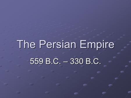 The Persian Empire 559 B.C. – 330 B.C.. Cyrus the Great!
