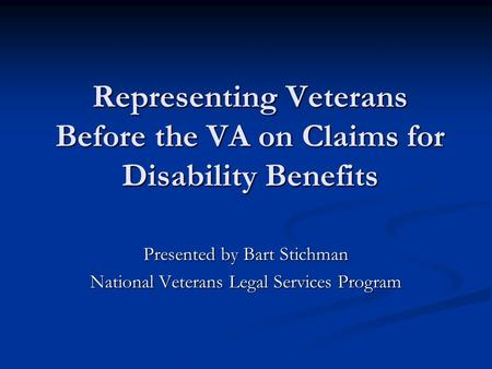 Representing Veterans Before the VA on Claims for Disability Benefits Presented by Bart Stichman National Veterans Legal Services Program.