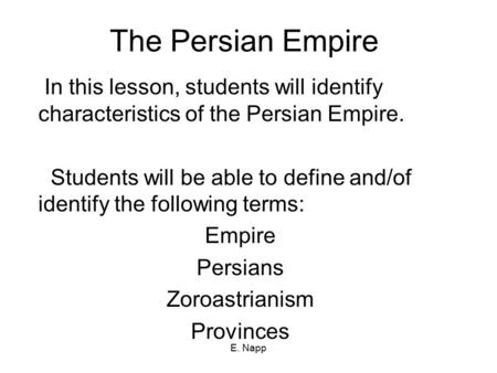 E. Napp The Persian Empire In this lesson, students will identify characteristics of the Persian Empire. Students will be able to define and/of identify.