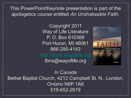 This PowerPoint/Keynote presentation is part of the apologetics course entitled An Unshakeable Faith. Copyright 2011 Way of Life Literature P. O. Box 610368.