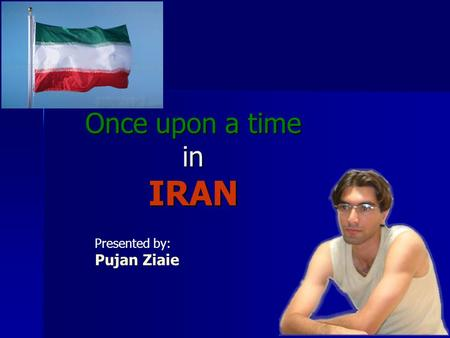 Once upon a time in IRAN Presented by: Pujan Ziaie.
