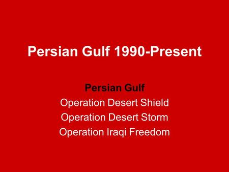 Persian Gulf 1990-Present Persian Gulf Operation Desert Shield Operation Desert Storm Operation Iraqi Freedom.