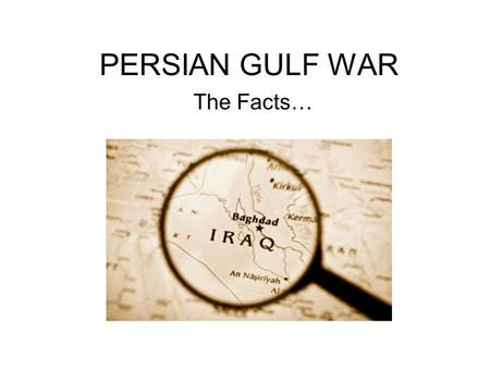 PERSIAN GULF WAR The Facts….