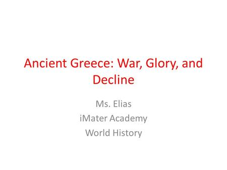Ancient Greece: War, Glory, and Decline Ms. Elias iMater Academy World History.