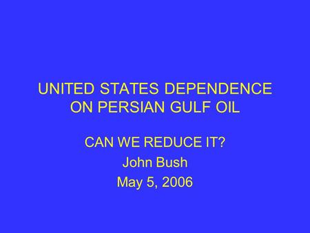 UNITED STATES DEPENDENCE ON PERSIAN GULF OIL CAN WE REDUCE IT? John Bush May 5, 2006.