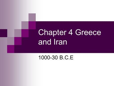 Chapter 4 Greece and Iran 1000-30 B.C.E. Ancient Iran 1000-500 B.C.E. Geography and Resources Iran's location, bounded by mountains, deserts, and the.