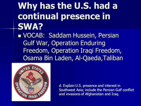 Why has the U.S. had a continual presence in SWA? VOCAB: Saddam Hussein, Persian Gulf War, Operation Enduring Freedom, Operation Iraqi Freedom, Osama Bin.