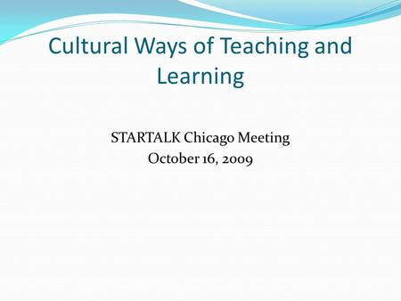 Cultural Ways of Teaching and Learning STARTALK Chicago Meeting October 16, 2009.
