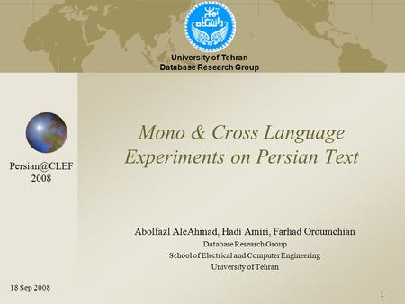 1 Mono & Cross Language Experiments on Persian Text Abolfazl AleAhmad, Hadi Amiri, Farhad Oroumchian Database Research Group School of Electrical and Computer.