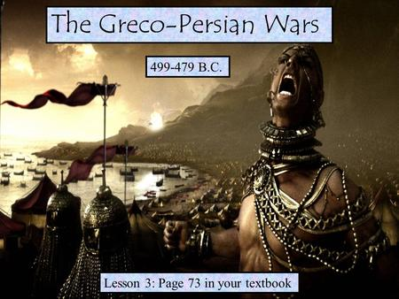 499-479 B.C. Lesson 3: Page 73 in your textbook The Greco-Persian Wars.