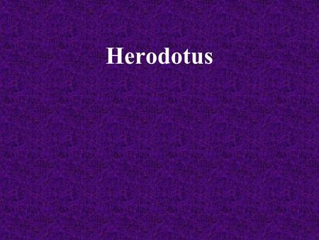 Herodotus. Herodotus (484 B.C. – 425 B.C.) Herodotus was born in Halicarnarssus. Which is a Greek colony on the coast of Asia Minor around 485 B.C. He.