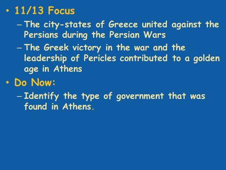 11/13 Focus – The city-states of Greece united against the Persians during the Persian Wars – The Greek victory in the war and the leadership of Pericles.