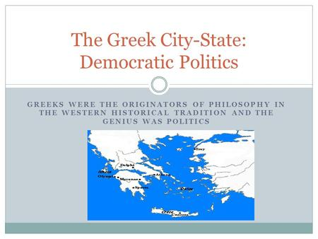 GREEKS WERE THE ORIGINATORS OF PHILOSOPHY IN THE WESTERN HISTORICAL TRADITION AND THE GENIUS WAS POLITICS The Greek City-State: Democratic Politics.