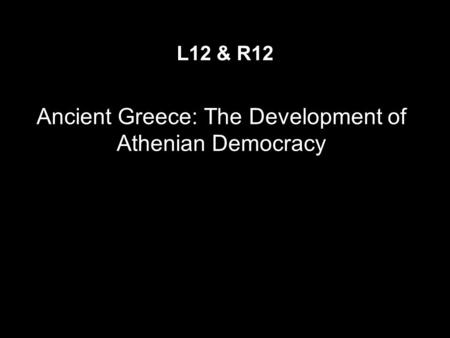 Ancient Greece: The Development of Athenian Democracy L12 & R12.
