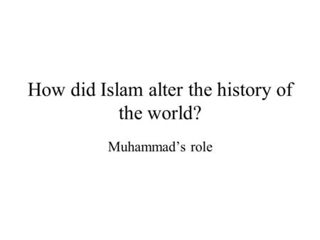How did Islam alter the history of the world? Muhammad's role.